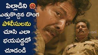 పిల్లాడిని ఎత్తుకొచ్చిన దొంగ పోలీసులను చూసి ఎలా భయపడ్డడో చూడండి - 2017 Latest Telugu Movie Scenes