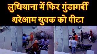 लुधियाना में फिर गुंडागर्दी ; शरेआम युवक को पीटा