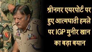 श्रीनगर एयरपोर्ट पर हुए आत्मघाती हमले पर IGP मुनीर खान का बड़ा बयान