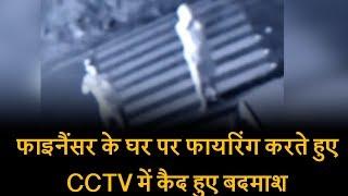 फाइनैंसर के घर पर फायरिंग करते हुए CCTV में कैद हुए बदमाश