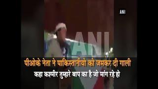 PoK नेता ने पाकिस्तान को जमकर दी गाली कहा कश्मीर तुम्हारे बाप की है जो मांगते हो
