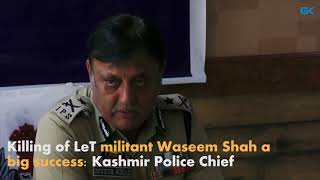 Killing of LeT militant Waseem Shah a big success- Kashmir Police Chief