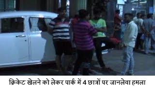 क्रिकेट खेलने को लेकर पार्क में 4 छात्रों पर जानलेवा हमला